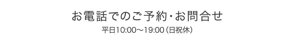お電話でのご予約・お問合せ 平日10:00〜19:00(日祝休)